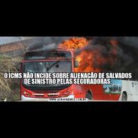 O ICMS NÃO INCIDE SOBRE ALIENAÇÃO DE SALVADOS DE SINISTRO PELAS SEGURADORAS.