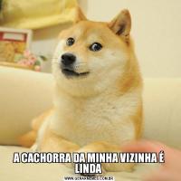 A CACHORRA DA MINHA VIZINHA É LINDA