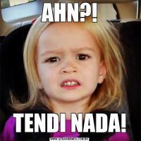 AHN?!TENDI NADA!