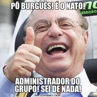 PÔ BURGUÊS! É O NATO!ADMINISTRADOR DO GRUPO! SEI DE NADA!