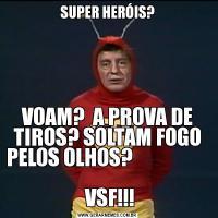 SUPER HERÓIS?VOAM?  A PROVA DE TIROS? SOLTAM FOGO PELOS OLHOS?                                              VSF!!!