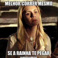 MELHOR CORRER MESMOSE A RAINHA TE PEGAR