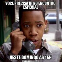 VOCE PRECISA IR NO ENCONTRO ESPECIALNESTE DOMINGO AS 16H