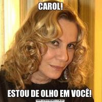 CAROL!ESTOU DE OLHO EM VOCÊ!