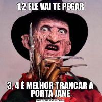 1,2 ELE VAI TE PEGAR3, 4 É MELHOR TRANCAR A PORTA JANE