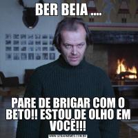 BER BEIA ....PARE DE BRIGAR COM O BETO!! ESTOU DE OLHO EM VOCÊ!!!