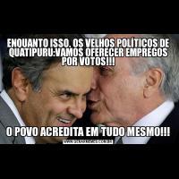 ENQUANTO ISSO, OS VELHOS POLÍTICOS DE QUATIPURU:VAMOS OFERECER EMPREGOS POR VOTOS!!!O POVO ACREDITA EM TUDO MESMO!!!