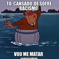 TO  CANSADO  DE SOFRE RACISMO VOU ME MATAR