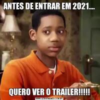 ANTES DE ENTRAR EM 2021....QUERO VER O TRAILER!!!!!