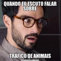 QUANDO EU ESCUTO FALAR SOBRETRÁFICO DE ANIMAIS