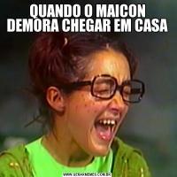 QUANDO O MAICON DEMORA CHEGAR EM CASA