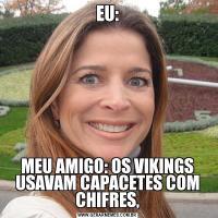 EU:MEU AMIGO: OS VIKINGS USAVAM CAPACETES COM CHIFRES,