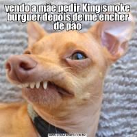 vendo a mãe pedir King smoke burguer depois de me encher de pão