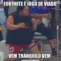 FORTNITE É JOGO DE VIADOVEM TRANQUILO VEM