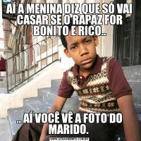 AÍ A MENINA DIZ QUE SÓ VAI CASAR SE O RAPAZ FOR BONITO E RICO.... AÍ VOCÊ VÊ A FOTO DO MARIDO.