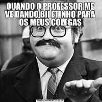 QUANDO O PROFESSOR ME VE DANDO BILETINHO PARA OS MEUS COLEGAS