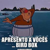 APRESENTO A VOCÊS ... BIRD BOX