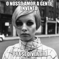 O NOSSO AMOR A GENTE INVENTAPRA SE DIVERTIR