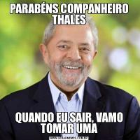 PARABÉNS COMPANHEIRO THALESQUANDO EU SAIR, VAMO TOMAR UMA