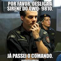 POR FAVOR, DESLIGA A SIRENE DO OWQ- 9810.JÁ PASSEI O COMANDO.