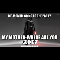 ME-MOM IM GOING TO THE PARTYMY MOTHER-WHERE ARE YOU GOING?