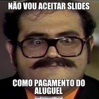 NÃO VOU ACEITAR SLIDESCOMO PAGAMENTO DO ALUGUEL