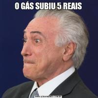 O GÁS SUBIU 5 REAIS