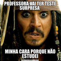 PROFESSORA:VAI TER TESTE SURPRESA MINHA CARA PORQUE NÃO ESTUDEI