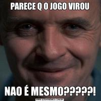 PARECE Q O JOGO VIROUNAO É MESMO?????!