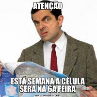 ATENÇÃOESTÁ SEMANA A CÉLULA SERÁ NA 6A FEIRA