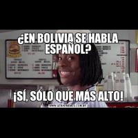¿EN BOLIVIA SE HABLA ESPAÑOL?¡SÍ, SÓLO QUE MÁS ALTO!