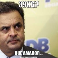 39KG? QUE AMADOR...