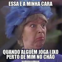 ESSA É A MINHA CARAQUANDO ALGUÉM JOGA LIXO PERTO DE MIM NO CHÃO