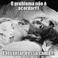 O problema não é acordar!!!É levantar dessa cama!!!