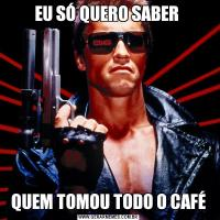 EU SÓ QUERO SABER QUEM TOMOU TODO O CAFÉ