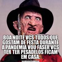 BOA NOITE VCS TODOS QUE GOSTAM DE FESTA DURANTE A PANDEMIA VOU FASER VCS TER TER PESADELOS FICAM EM CASA.