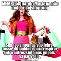 MEME 05 Quando Mariana não pode ir ao shoppingSim,  os sintomas são febre,  tosse, dificuldade para respirar, entre outros sintomas gripais,  vá para o 03.
