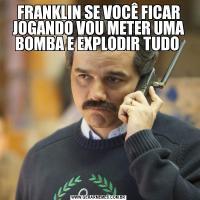 FRANKLIN SE VOCÊ FICAR JOGANDO VOU METER UMA BOMBA E EXPLODIR TUDO