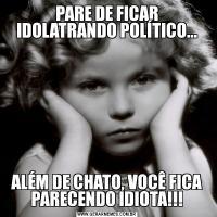 PARE DE FICAR IDOLATRANDO POLÍTICO...ALÉM DE CHATO, VOCÊ FICA PARECENDO IDIOTA!!!