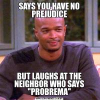 SAYS YOU HAVE NO PREJUDICEBUT LAUGHS AT THE NEIGHBOR WHO SAYS