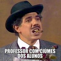 PROFESSOR COM CIÚMES DOS ALUNOS