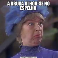 A BRUXA OLHOU-SE NO ESPELHO