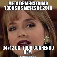 META DE MENSTRUAR TODOS OS MESES DE 201904/12 OK. TUDO CORRENDO BEM