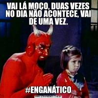 VAI LÁ MOÇO, DUAS VEZES NO DIA NÃO ACONTECE, VAI DE UMA VEZ.#ENGANÁTICO