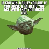 IF YOU WIN, A BULLY YOU ARE. IF YOU LOOSE, A PATHETIC YOU ARE. WITH THAT YOU MIGHT LIVE.