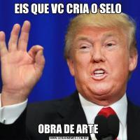 EIS QUE VC CRIA O SELO OBRA DE ARTE