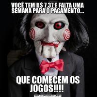 VOCÊ TEM R$ 7,37 E FALTA UMA SEMANA PARA O PAGAMENTO...QUE COMECEM OS JOGOS!!!!