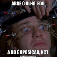 ABRE O OLHO, EDUA DB É OPOSIÇÃO, KCT