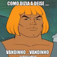 COMO DIZIA A DEISE ....VANDINHO ...VANDINHO