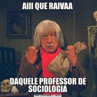 AIII QUE RAIVAADAQUELE PROFESSOR DE SOCIOLOGIA